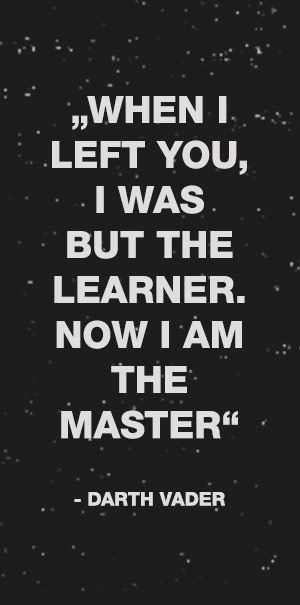 When i left you i was but the learner now i am the master Dark Vador
