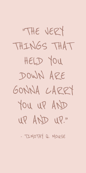 the very things that held you down are gonna carry you up and up and up